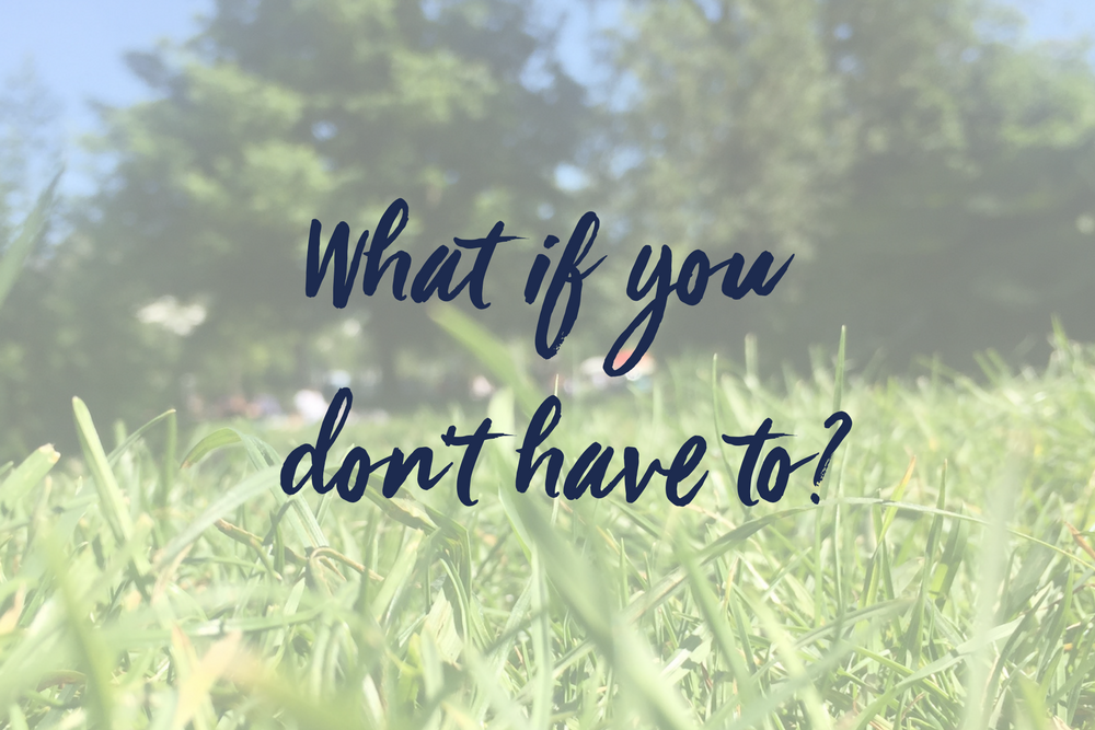 What if you don't have to?