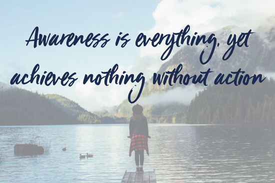 Awareness is everything, yet achieves nothing without action